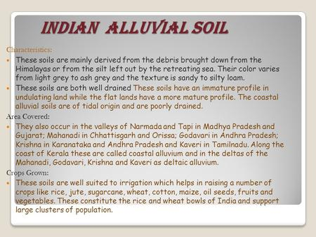 INDIAN ALLUVIAL SOIL INDIAN ALLUVIAL SOIL Characteristics: These soils are mainly derived from the debris brought down from the Himalayas or from the silt.
