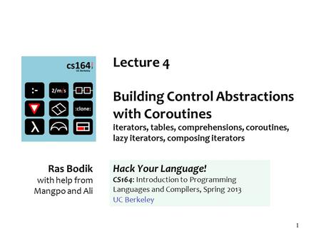 1 Lecture 4 Building Control Abstractions with Coroutines iterators, tables, comprehensions, coroutines, lazy iterators, composing iterators Ras Bodik.