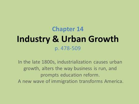 Chapter 14 Industry & Urban Growth p. 478-509 In the late 1800s, industrialization causes urban growth, alters the way business is run, and prompts education.