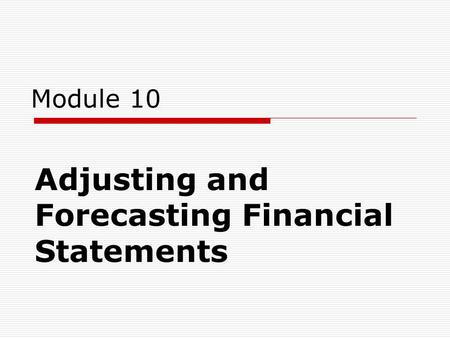 Module 10 Adjusting and Forecasting Financial Statements.