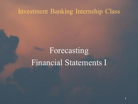 1 Investment Banking Internship Class Forecasting Financial Statements I.