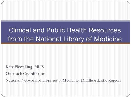 Kate Flewelling, MLIS Outreach Coordinator National Network of Libraries of Medicine, Middle Atlantic Region Clinical and Public Health Resources from.