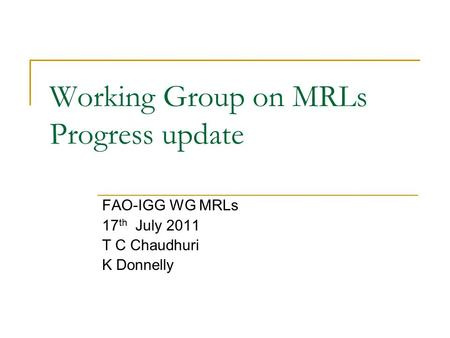Working Group on MRLs Progress update FAO-IGG WG MRLs 17 th July 2011 T C Chaudhuri K Donnelly.