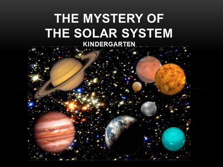 THE MYSTERY OF THE SOLAR SYSTEM KINDERGARTEN. WHEN YOU LOOK UP AT THE SKY, DO YOU EVER WONDER WHAT IS OUT THERE?