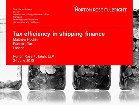 Tax efficiency in shipping finance Matthew Hodkin Partner | Tax London Norton Rose Fulbright LLP 24 June 2015.