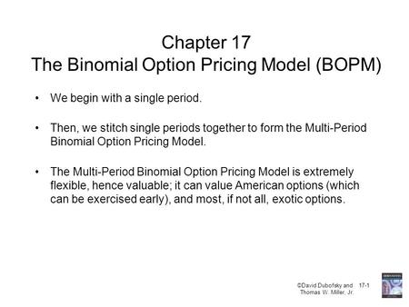 ©David Dubofsky and 17-1 Thomas W. Miller, Jr. Chapter 17 The Binomial Option Pricing Model (BOPM) We begin with a single period. Then, we stitch single.
