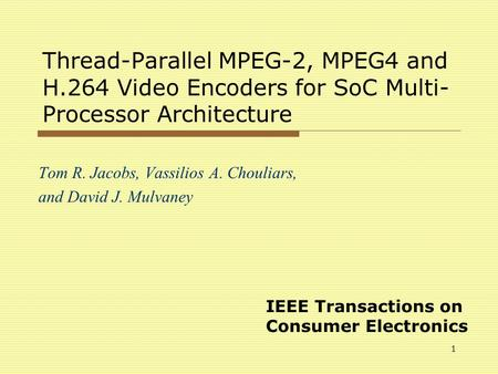 1 Thread-Parallel MPEG-2, MPEG4 and H.264 Video Encoders for SoC Multi- Processor Architecture Tom R. Jacobs, Vassilios A. Chouliars, and David J. Mulvaney.