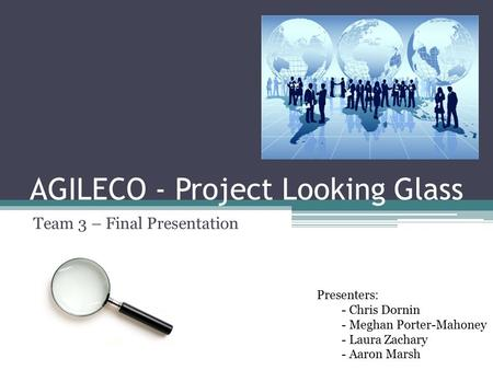 AGILECO - Project Looking Glass Team 3 – Final Presentation Presenters: - Chris Dornin - Meghan Porter-Mahoney - Laura Zachary - Aaron Marsh.