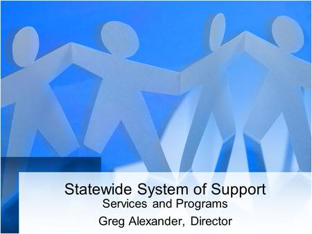 Statewide System of Support Services and Programs Greg Alexander, Director.