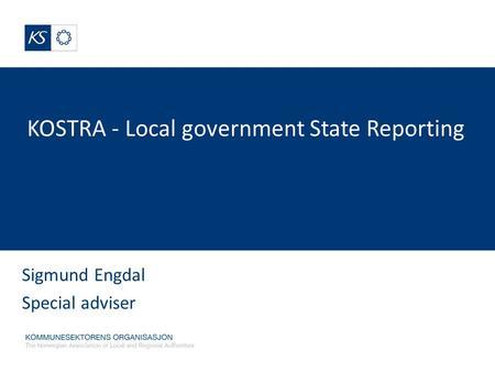 KOSTRA - Local government State Reporting Sigmund Engdal Special adviser.