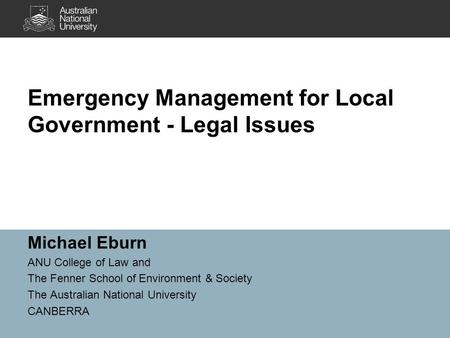 Emergency Management for Local Government - Legal Issues Michael Eburn ANU College of Law and The Fenner School of Environment & Society The Australian.