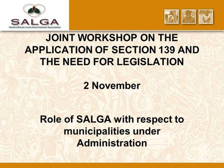 JOINT WORKSHOP ON THE APPLICATION OF SECTION 139 AND THE NEED FOR LEGISLATION 2 November Role of SALGA with respect to municipalities under Administration.