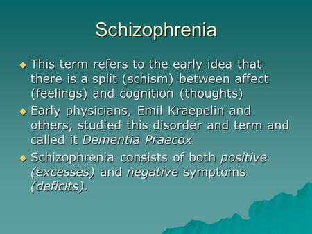 Schizophrenia  This term refers to the early idea that there is a split (schism) between affect (feelings) and cognition (thoughts)  Early physicians,