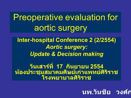 Preoperative evaluation for aortic surgery Inter-hospital Conference 2 (2/2554) Aortic surgery: Update & Decision making วันเสาร์ที่ 17 กันยายน 2554 ห้องประชุมสมาคมศิษย์เก่าแพทย์ศิริราช.