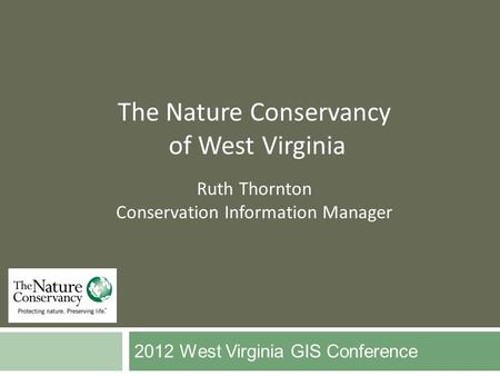 2012 West Virginia GIS Conference The Nature Conservancy of West Virginia Ruth Thornton Conservation Information Manager.