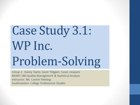 Case Study 3.1: WP Inc. Problem-Solving Group 2: Danny Taylor, Jason Thigpen, Susan Leuquire MGMT 580 Quality Management & Statistical Analysis Instructor: