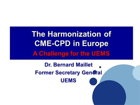 The Harmonization of CME-CPD in Europe A Challenge for the UEMS Dr. Bernard Maillet Former Secretary General UEMS.
