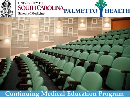 Continuing Medical Education Program. The University of South Carolina School of Medicine-Palmetto Health Continuing Medical Education Organization The.