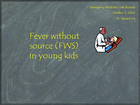 Fever without source (FWS) in young kids Emergency Medicine Core Rounds October 3, 2002 Dr. Edward Les.