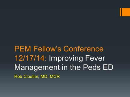 PEM Fellow's Conference 12/17/14: Improving Fever Management in the Peds ED Rob Cloutier, MD, MCR.