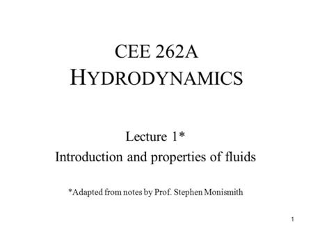 CEE 262A H YDRODYNAMICS Lecture 1* Introduction and properties of fluids *Adapted from notes by Prof. Stephen Monismith 1.