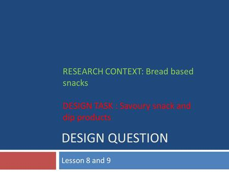 DESIGN QUESTION Lesson 8 and 9 RESEARCH CONTEXT: Bread based snacks DESIGN TASK : Savoury snack and dip products.