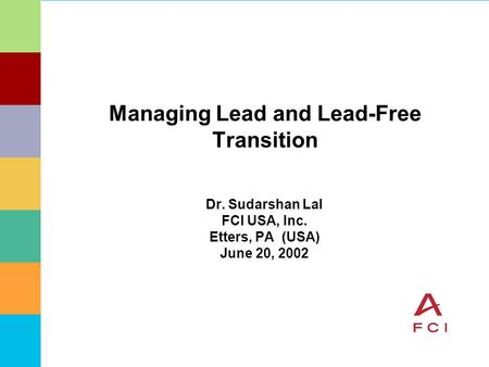 Managing Lead and Lead-Free Transition Dr. Sudarshan Lal FCI USA, Inc. Etters, PA (USA) June 20, 2002.
