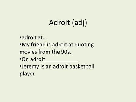 Adroit (adj) adroit at… My friend is adroit at quoting movies from the 90s. Or, adroit___________ Jeremy is an adroit basketball player.