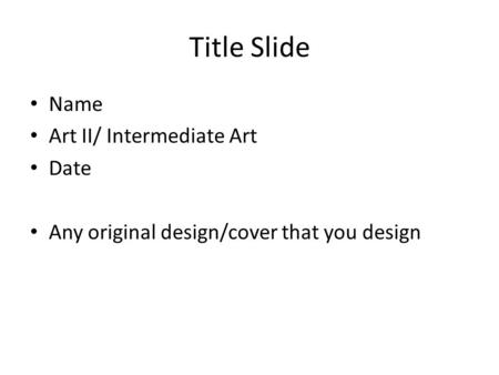 Title Slide Name Art II/ Intermediate Art Date Any original design/cover that you design.