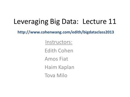 Leveraging Big Data: Lecture 11 Instructors:  Edith Cohen Amos Fiat Haim Kaplan Tova Milo.