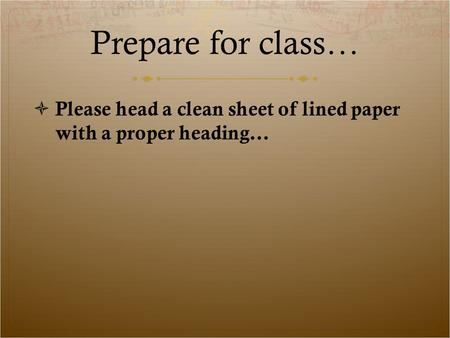 Prepare for class… Please head a clean sheet of lined paper with a proper heading…