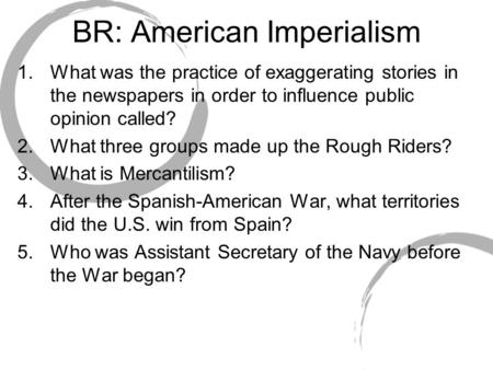 BR: American Imperialism 1.What was the practice of exaggerating stories in the newspapers in order to influence public opinion called? 2.What three groups.