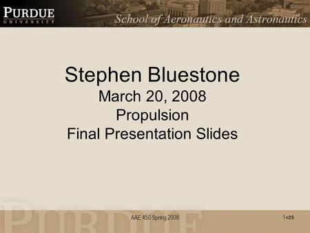 1 AAE 450 Spring 2008 Stephen Bluestone March 20, 2008 Propulsion Final Presentation Slides 1.