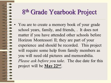 8 th Grade Yearbook Project May 22 ndYou are to create a memory book of your grade school years, family, and friends,. It does not matter if you have.
