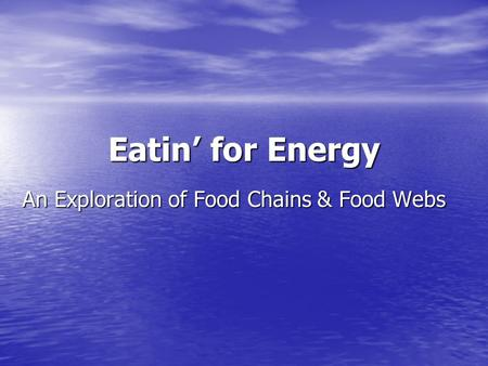 Eatin' for Energy An Exploration of Food Chains & Food Webs.