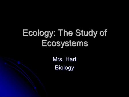 Ecology: The Study of Ecosystems Mrs. Hart Biology.
