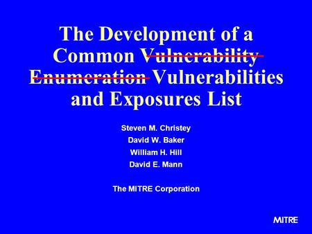 The Development of a Common Vulnerability Enumeration Vulnerabilities and Exposures List Steven M. Christey David W. Baker William H. Hill David E. Mann.
