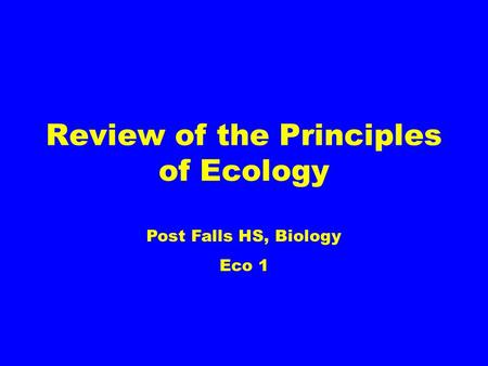 Review of the Principles of Ecology Post Falls HS, Biology Eco 1.