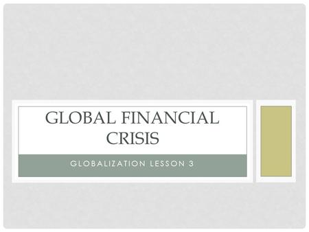 GLOBALIZATION LESSON 3 GLOBAL FINANCIAL CRISIS. OBJECTIVES Review events leading up to financial crisis that struck the US in 2008. Explore the reverberations.