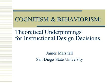 COGNITISM & BEHAVIORISM: Theoretical Underpinnings for Instructional Design Decisions James Marshall San Diego State University.