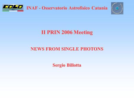 INAF - Osservatorio Astrofisico Catania II PRIN 2006 Meeting NEWS FROM SINGLE PHOTONS Sergio Billotta.