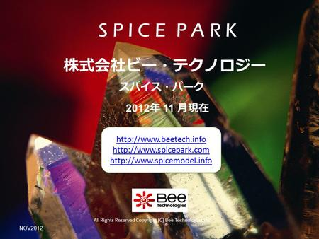 2012 年 11 月現在 スパイス・パーク 株式会社ビー・テクノロジー All Rights Reserved Copyright (C) Bee Technologies Inc. S P I C E P A R K NOV2012