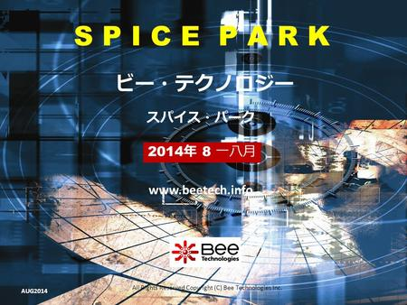 All Rights Reserved Copyright (C) Bee Technologies Inc. S P I C E P A R K 2014 年 8 一八月 スパイス・パーク ビー・テクノロジー www.beetech.info AUG2014.