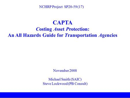 November 2008 Michael Smith (SAIC) Steve Lockwood (PB Consult) NCHRP Project SP20-59 (17) CAPTA Costing Asset Protection: An All Hazards Guide for Transportation.