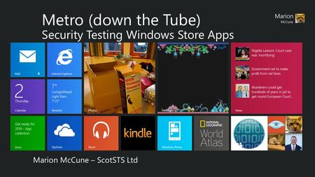 Metro (down the Tube) Security Testing Windows Store Apps Marion McCune – ScotSTS Ltd.
