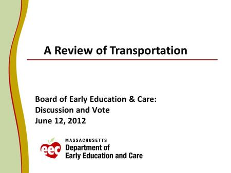 Board of Early Education & Care: Discussion and Vote June 12, 2012 A Review of Transportation.