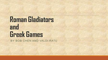 Roman Gladiators and Greek Games BY BOB CHEN AND VALDI RATU.
