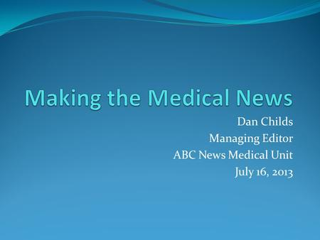 Dan Childs Managing Editor ABC News Medical Unit July 16, 2013.