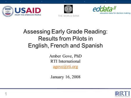 1 Assessing Early Grade Reading: Results from Pilots in English, French and Spanish Amber Gove, PhD RTI International January 16, 2008