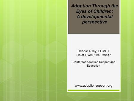 Adoption Through the Eyes of Children: A developmental perspective Debbie Riley, LCMFT Chief Executive Officer Center for Adoption Support and Education.